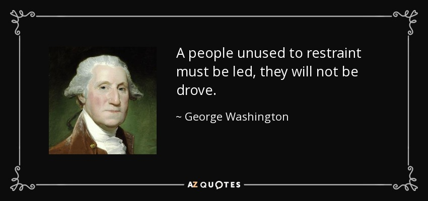 A people unused to restraint must be led, they will not be drove. - George Washington