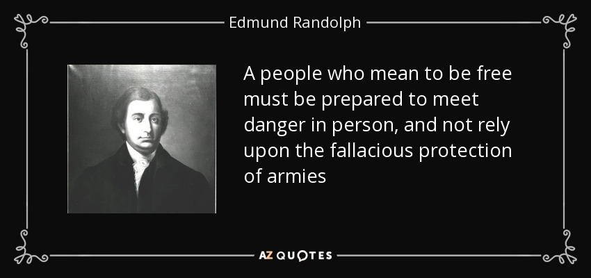 A people who mean to be free must be prepared to meet danger in person, and not rely upon the fallacious protection of armies - Edmund Randolph