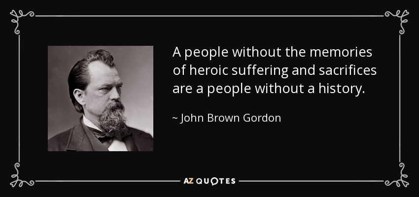 A people without the memories of heroic suffering and sacrifices are a people without a history. - John Brown Gordon