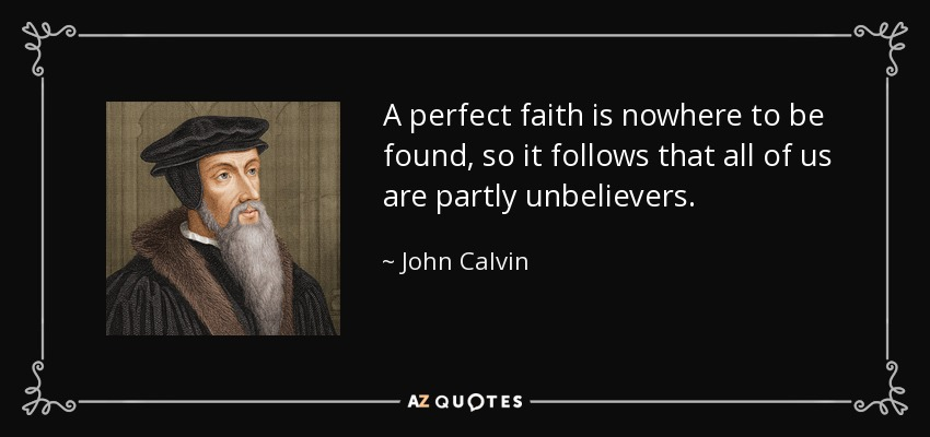 A perfect faith is nowhere to be found, so it follows that all of us are partly unbelievers. - John Calvin