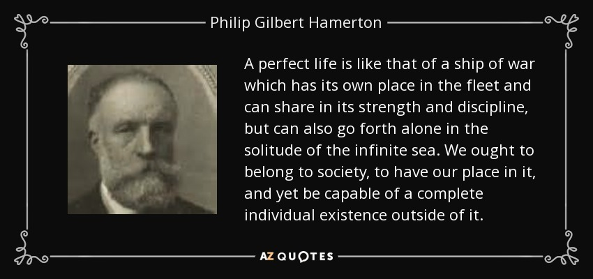 A perfect life is like that of a ship of war which has its own place in the fleet and can share in its strength and discipline, but can also go forth alone in the solitude of the infinite sea. We ought to belong to society, to have our place in it, and yet be capable of a complete individual existence outside of it. - Philip Gilbert Hamerton