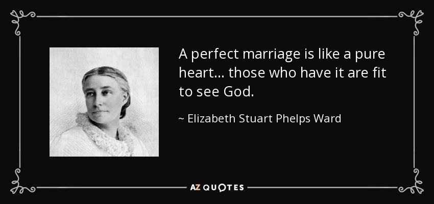 A perfect marriage is like a pure heart ... those who have it are fit to see God. - Elizabeth Stuart Phelps Ward