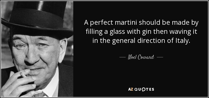 A perfect martini should be made by filling a glass with gin then waving it in the general direction of Italy. - Noel Coward