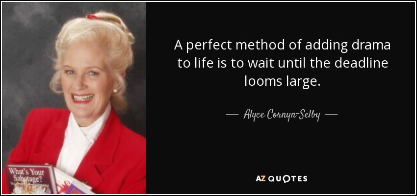 A perfect method of adding drama to life is to wait until the deadline looms large. - Alyce Cornyn-Selby