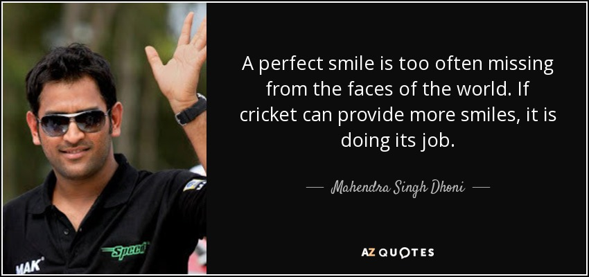 A perfect smile is too often missing from the faces of the world. If cricket can provide more smiles, it is doing its job. - Mahendra Singh Dhoni
