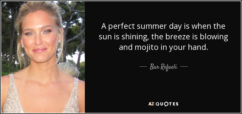 A perfect summer day is when the sun is shining, the breeze is blowing and mojito in your hand. - Bar Refaeli