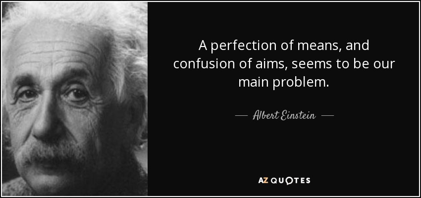 A perfection of means, and confusion of aims, seems to be our main problem. - Albert Einstein