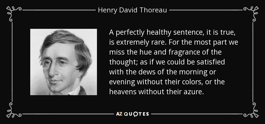 A perfectly healthy sentence, it is true, is extremely rare. For the most part we miss the hue and fragrance of the thought; as if we could be satisfied with the dews of the morning or evening without their colors, or the heavens without their azure. - Henry David Thoreau
