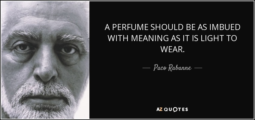 A PERFUME SHOULD BE AS IMBUED WITH MEANING AS IT IS LIGHT TO WEAR. - Paco Rabanne
