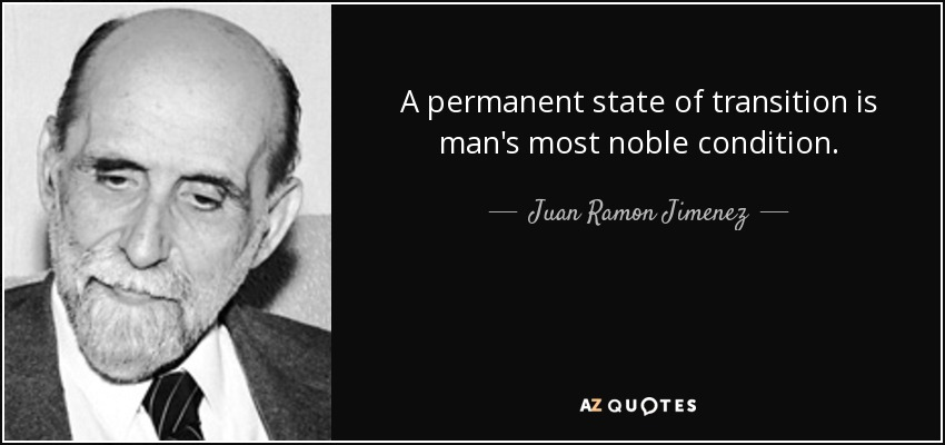 A permanent state of transition is man's most noble condition. - Juan Ramon Jimenez