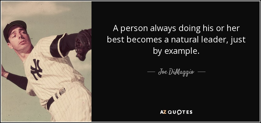A person always doing his or her best becomes a natural leader, just by example. - Joe DiMaggio