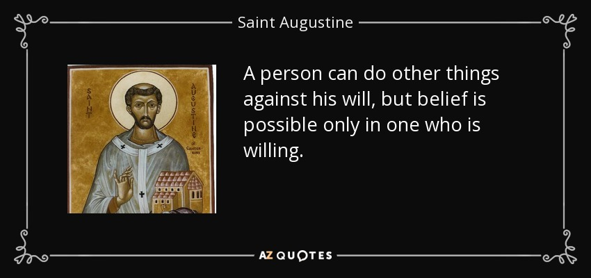 A person can do other things against his will, but belief is possible only in one who is willing. - Saint Augustine