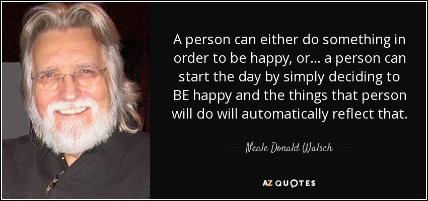 A person can either do something in order to be happy, or... a person can start the day by simply deciding to BE happy and the things that person will do will automatically reflect that. - Neale Donald Walsch