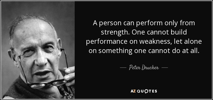 A person can perform only from strength. One cannot build performance on weakness, let alone on something one cannot do at all. - Peter Drucker
