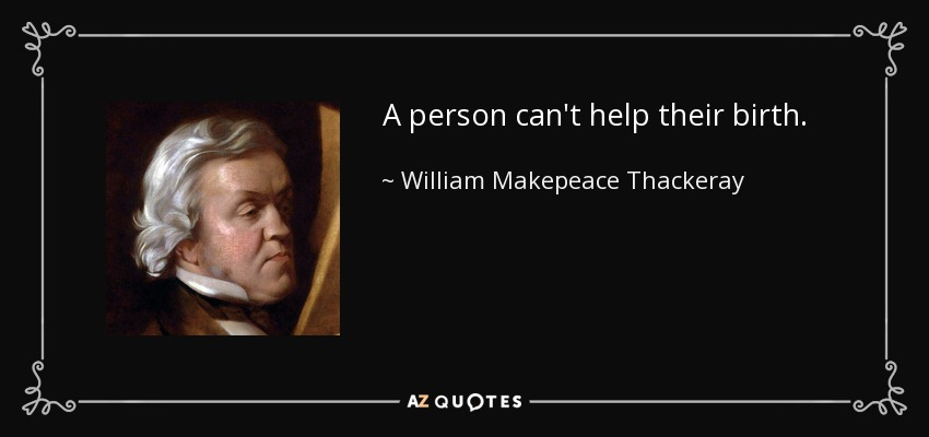 A person can't help their birth. - William Makepeace Thackeray