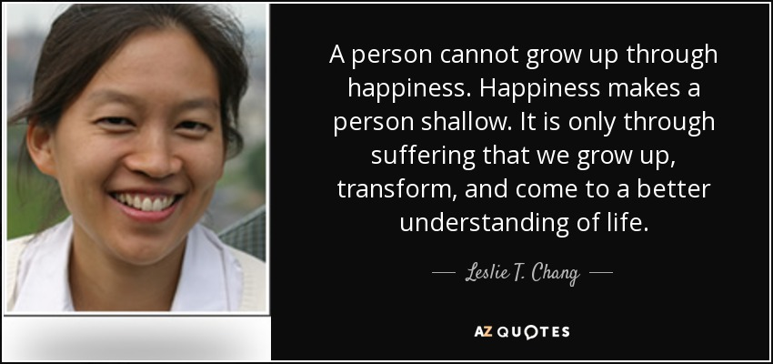 A person cannot grow up through happiness. Happiness makes a person shallow. It is only through suffering that we grow up, transform, and come to a better understanding of life. - Leslie T. Chang