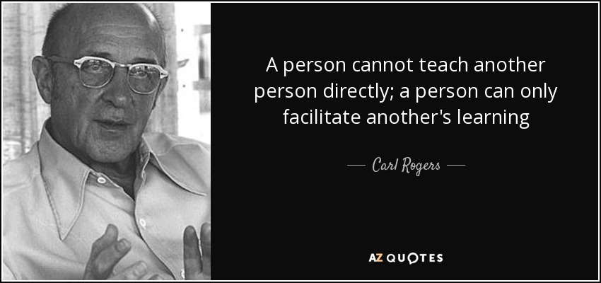 A person cannot teach another person directly; a person can only facilitate another's learning - Carl Rogers