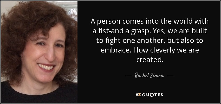 A person comes into the world with a fist-and a grasp. Yes, we are built to fight one another, but also to embrace. How cleverly we are created. - Rachel Simon