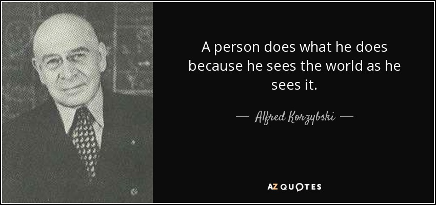 A person does what he does because he sees the world as he sees it. - Alfred Korzybski