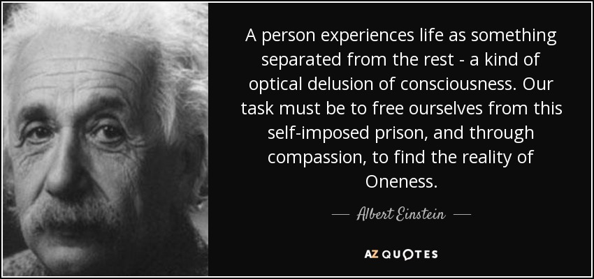 A person experiences life as something separated from the rest - a kind of optical delusion of consciousness. Our task must be to free ourselves from this self-imposed prison, and through compassion, to find the reality of Oneness. - Albert Einstein