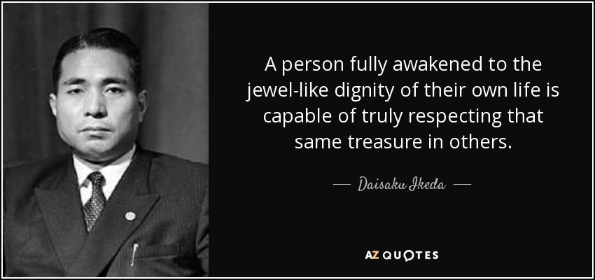 A person fully awakened to the jewel-like dignity of their own life is capable of truly respecting that same treasure in others. - Daisaku Ikeda