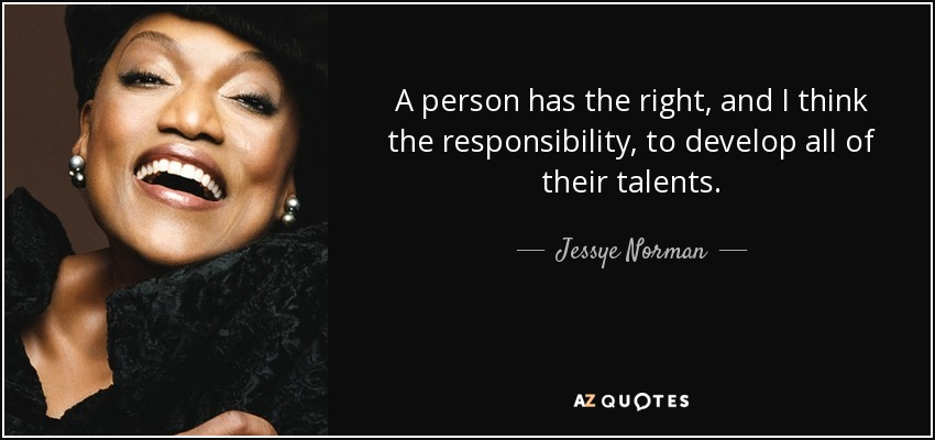 A person has the right, and I think the responsibility, to develop all of their talents. - Jessye Norman