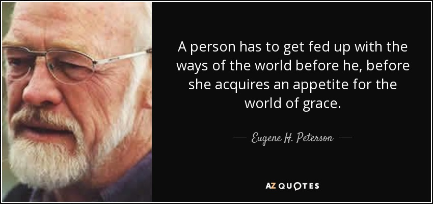 A person has to get fed up with the ways of the world before he, before she acquires an appetite for the world of grace. - Eugene H. Peterson