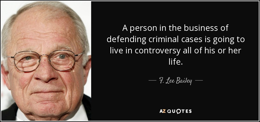 A person in the business of defending criminal cases is going to live in controversy all of his or her life. - F. Lee Bailey
