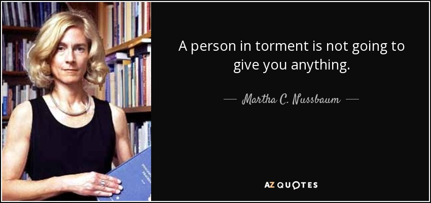 A person in torment is not going to give you anything. - Martha C. Nussbaum