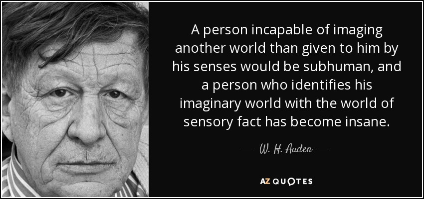 A person incapable of imaging another world than given to him by his senses would be subhuman, and a person who identifies his imaginary world with the world of sensory fact has become insane. - W. H. Auden