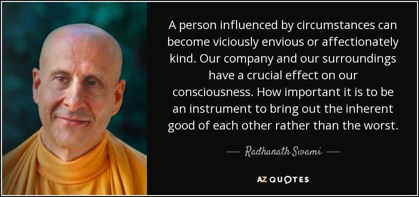 A person influenced by circumstances can become viciously envious or affectionately kind. Our company and our surroundings have a crucial effect on our consciousness. How important it is to be an instrument to bring out the inherent good of each other rather than the worst. - Radhanath Swami