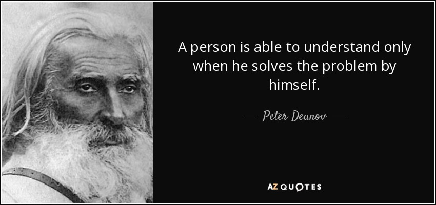 A person is able to understand only when he solves the problem by himself. - Peter Deunov
