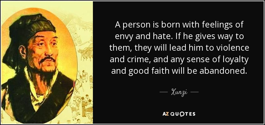 A person is born with feelings of envy and hate. If he gives way to them, they will lead him to violence and crime, and any sense of loyalty and good faith will be abandoned. - Xunzi