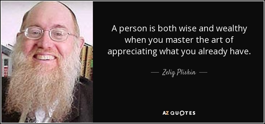 A person is both wise and wealthy when you master the art of appreciating what you already have. - Zelig Pliskin