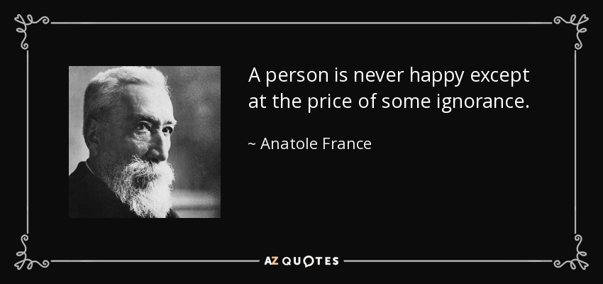 A person is never happy except at the price of some ignorance. - Anatole France