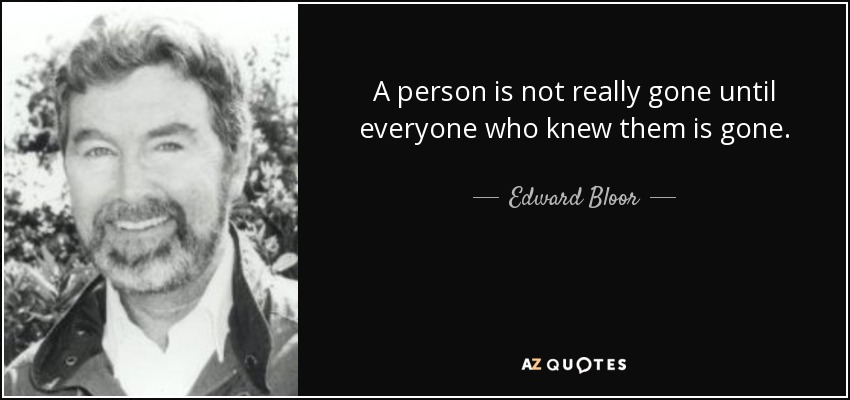 A person is not really gone until everyone who knew them is gone. - Edward Bloor