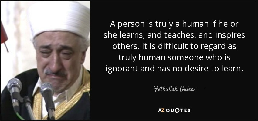 A person is truly a human if he or she learns, and teaches, and inspires others. It is difficult to regard as truly human someone who is ignorant and has no desire to learn. - Fethullah Gulen