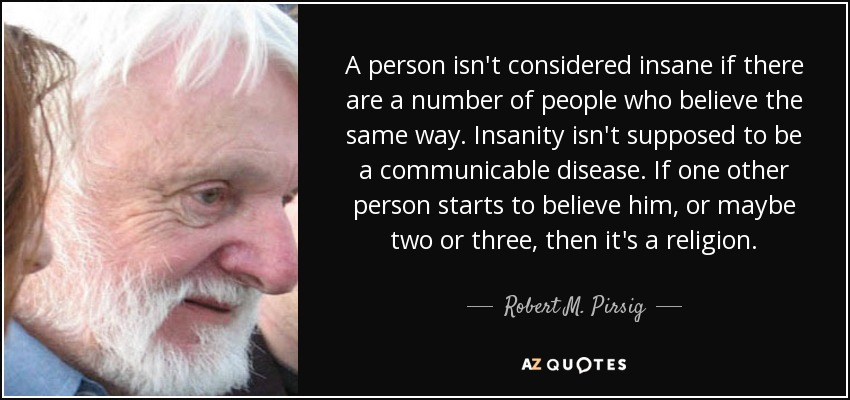 A person isn't considered insane if there are a number of people who believe the same way. Insanity isn't supposed to be a communicable disease. If one other person starts to believe him, or maybe two or three, then it's a religion. - Robert M. Pirsig