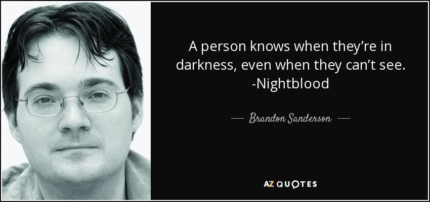 A person knows when they're in darkness, even when they can't see. -Nightblood - Brandon Sanderson