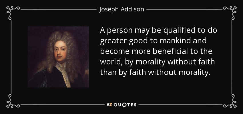 A person may be qualified to do greater good to mankind and become more beneficial to the world, by morality without faith than by faith without morality. - Joseph Addison