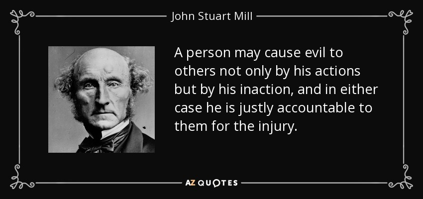 A person may cause evil to others not only by his actions but by his inaction, and in either case he is justly accountable to them for the injury. - John Stuart Mill