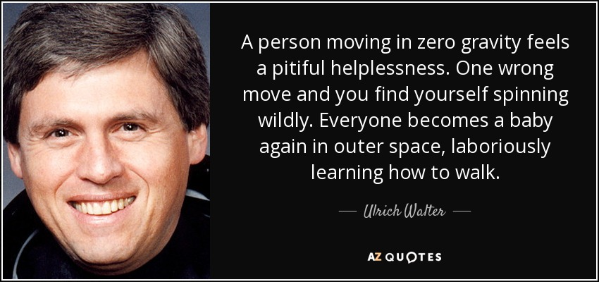 A person moving in zero gravity feels a pitiful helplessness. One wrong move and you find yourself spinning wildly. Everyone becomes a baby again in outer space, laboriously learning how to walk. - Ulrich Walter