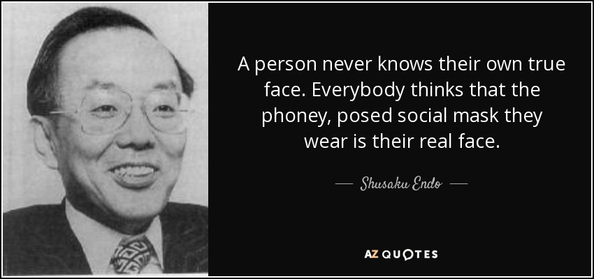 A person never knows their own true face. Everybody thinks that the phoney, posed social mask they wear is their real face. - Shusaku Endo