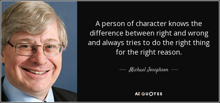 A person of character knows the difference between right and wrong and always tries to do the right thing for the right reason. - Michael Josephson