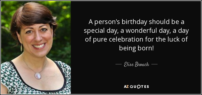 A person's birthday should be a special day, a wonderful day, a day of pure celebration for the luck of being born! - Elise Broach