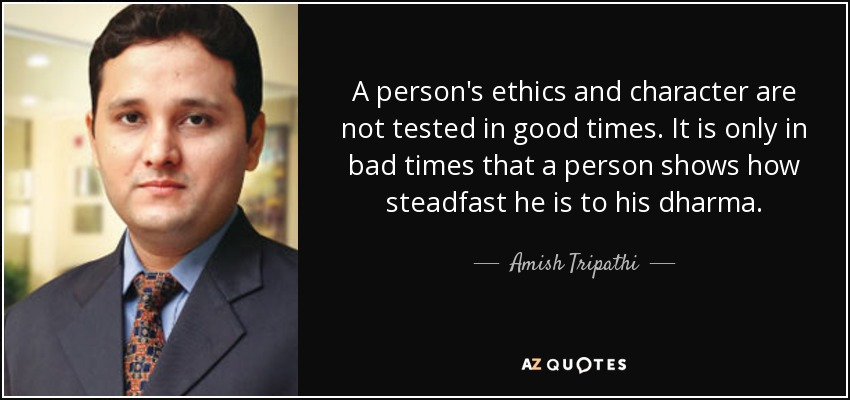 A person's ethics and character are not tested in good times. It is only in bad times that a person shows how steadfast he is to his dharma. - Amish Tripathi