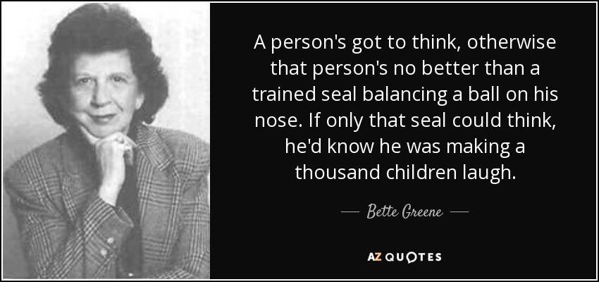 A person's got to think, otherwise that person's no better than a trained seal balancing a ball on his nose. If only that seal could think, he'd know he was making a thousand children laugh. - Bette Greene