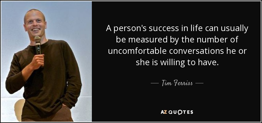 A person's success in life can usually be measured by the number of uncomfortable conversations he or she is willing to have. - Tim Ferriss