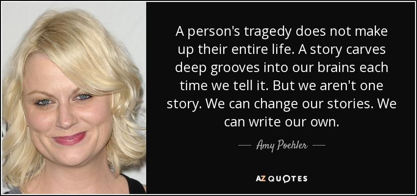 A person's tragedy does not make up their entire life. A story carves deep grooves into our brains each time we tell it. But we aren't one story. We can change our stories. We can write our own. - Amy Poehler