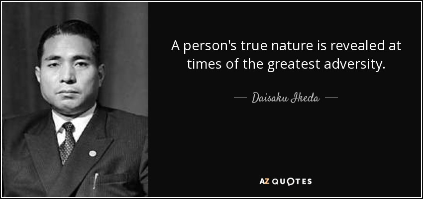 A person's true nature is revealed at times of the greatest adversity. - Daisaku Ikeda